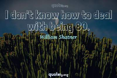 Photo Quote of I don't know how to deal with being 80.