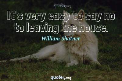 Photo Quote of It's very easy to say no to leaving the house.