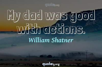 Photo Quote of My dad was good with actions.