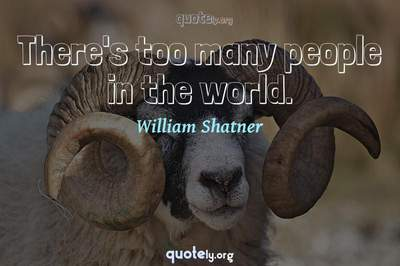 Photo Quote of There's too many people in the world.