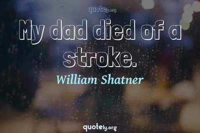 Photo Quote of My dad died of a stroke.