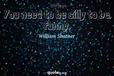 Photo Quote of You need to be silly to be funny.
