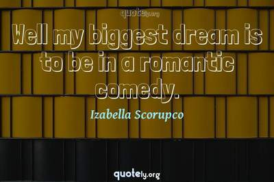 Photo Quote of Well my biggest dream is to be in a romantic comedy.