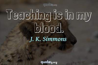 Photo Quote of Teaching is in my blood.