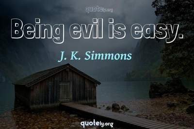 Photo Quote of Being evil is easy.