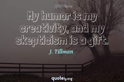 Photo Quote of My humor is my creativity, and my skepticism is a gift.