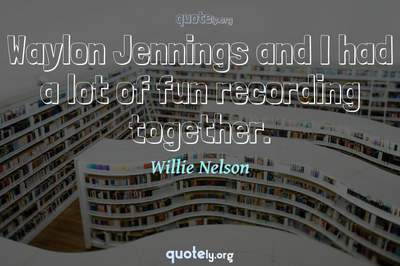 Photo Quote of Waylon Jennings and I had a lot of fun recording together.