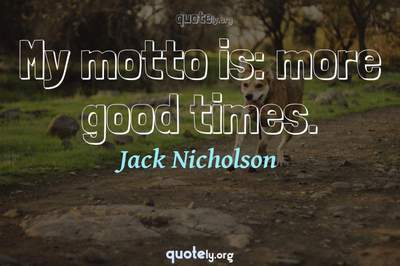 Photo Quote of My motto is: more good times.