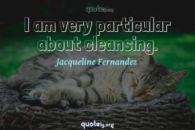 Photo Quote of I am very particular about cleansing.