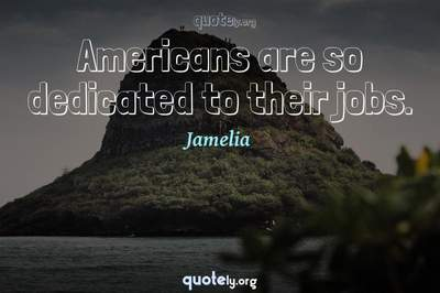 Photo Quote of Americans are so dedicated to their jobs.