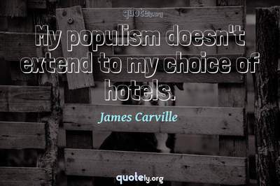 Photo Quote of My populism doesn't extend to my choice of hotels.