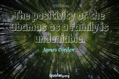 Photo Quote of The positivity of the Obamas as a family is undeniable.