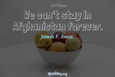 Photo Quote of We can't stay in Afghanistan forever.