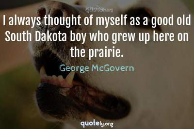 Photo Quote of I always thought of myself as a good old South Dakota boy who grew up here on the prairie.