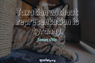 Photo Quote of Taxation without representation is tyranny.