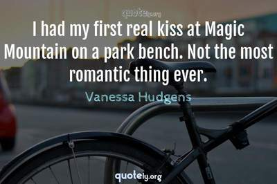 Photo Quote of I had my first real kiss at Magic Mountain on a park bench. Not the most romantic thing ever.