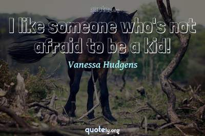 Photo Quote of I like someone who's not afraid to be a kid!