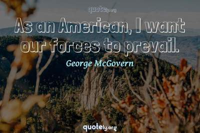 Photo Quote of As an American, I want our forces to prevail.