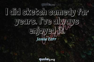 Photo Quote of I did sketch comedy for years. I've always enjoyed it.