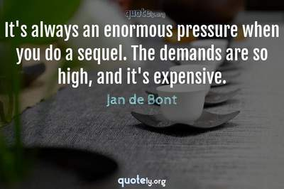 Photo Quote of It's always an enormous pressure when you do a sequel. The demands are so high, and it's expensive.