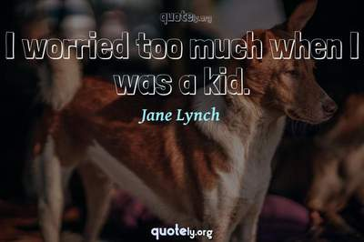 Photo Quote of I worried too much when I was a kid.