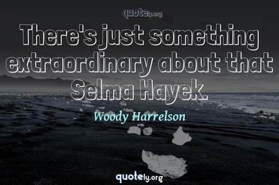 Photo Quote of There's just something extraordinary about that Selma Hayek.