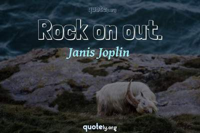 Photo Quote of Rock on out.