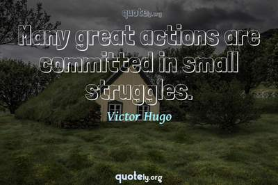 Photo Quote of Many great actions are committed in small struggles.