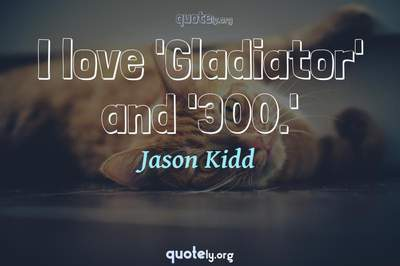 Photo Quote of I love 'Gladiator' and '300.'