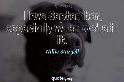 Photo Quote of I love September, especially when we're in it.