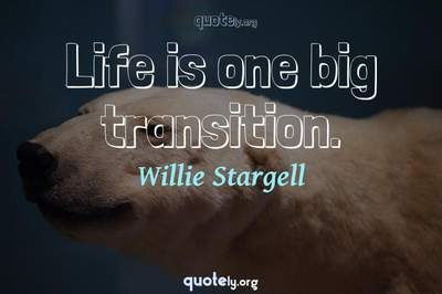 Photo Quote of Life is one big transition.