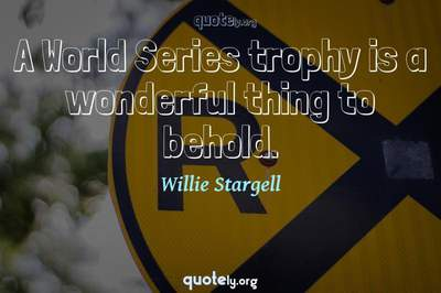 Photo Quote of A World Series trophy is a wonderful thing to behold.