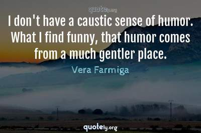 Photo Quote of I don't have a caustic sense of humor. What I find funny, that humor comes from a much gentler place.