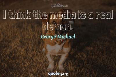 Photo Quote of I think the media is a real demon.