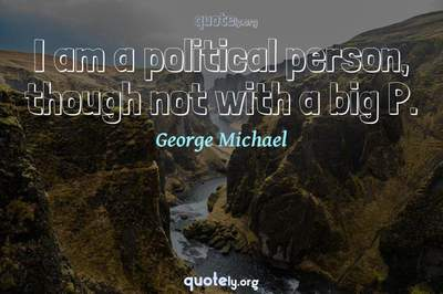 Photo Quote of I am a political person, though not with a big P.