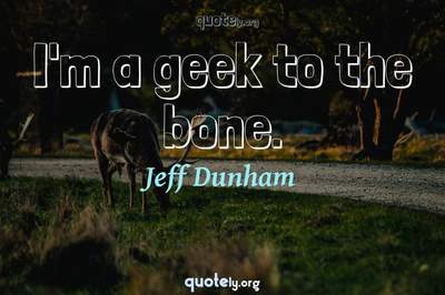 Photo Quote of I'm a geek to the bone.
