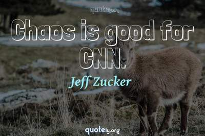 Photo Quote of Chaos is good for CNN.