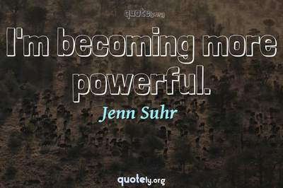 Photo Quote of I'm becoming more powerful.