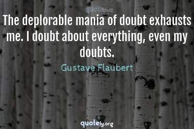 Photo Quote of The deplorable mania of doubt exhausts me. I doubt about everything, even my doubts.