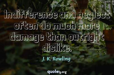 Photo Quote of Indifference and neglect often do much more damage than outright dislike.