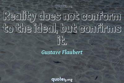Photo Quote of Reality does not conform to the ideal, but confirms it.