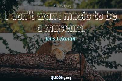 Photo Quote of I don't want music to be a museum.