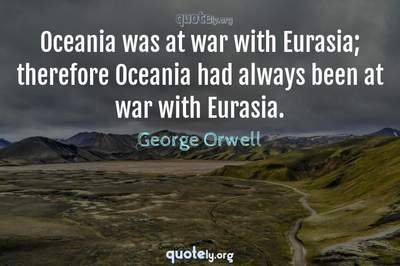Photo Quote of Oceania was at war with Eurasia; therefore Oceania had always been at war with Eurasia.