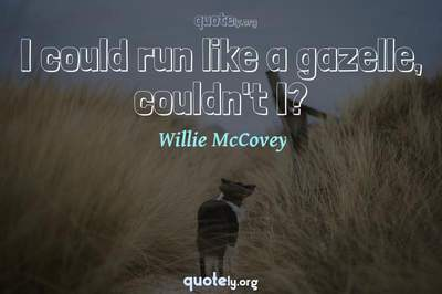 Photo Quote of I could run like a gazelle, couldn't I?
