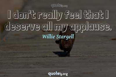 Photo Quote of I don't really feel that I deserve all my applause.