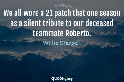 Photo Quote of We all wore a 21 patch that one season as a silent tribute to our deceased teammate Roberto.