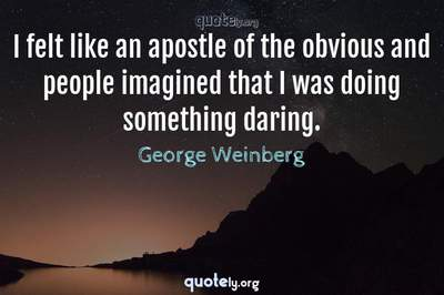 Photo Quote of I felt like an apostle of the obvious and people imagined that I was doing something daring.