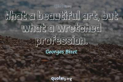 Photo Quote of What a beautiful art, but what a wretched profession.