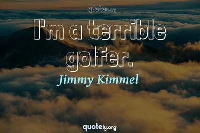 Photo Quote of I'm a terrible golfer.