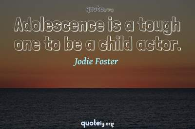 Photo Quote of Adolescence is a tough one to be a child actor.